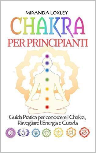 Chakra per Principianti: Guida Pratica per conoscere i Chakra, Risvegliare l'Energia e Curarla