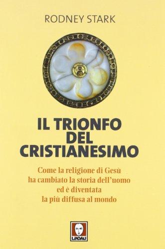 Il trionfo del cristianesimo. Come la religione di Gesù ha cambiato la storia dell'uomo ed è diventata la più diffusa al mondo