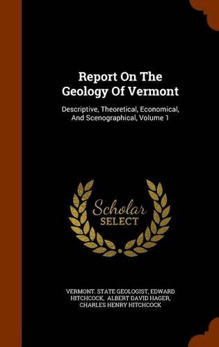 Report On The Geology Of Vermont: Descriptive, Theoretical, Economical, And Scenographical, Volume 1