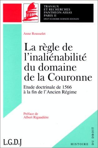 La règle de l'inaliénabilité du domaine de la Couronne : Étude doctrinale de 1566 à la fin de l'Ancien régime par Anne Rousselet-Pimont