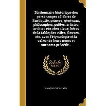 Dictionnaire Historique Des Personnages Celebres de L'Antiquite, Princes, Generaux, Philosophes, Poetes, Artistes, Artistes Etc.; Des Dieux, Heros de ... La Valeur de Leurs Noms Et Surnoms Precede...