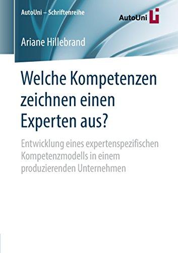 Welche Kompetenzen zeichnen einen Experten aus?: Entwicklung eines expertenspezifischen Kompetenzmodells in einem produzierenden Unternehmen (AutoUni - Schriftenreihe 126)