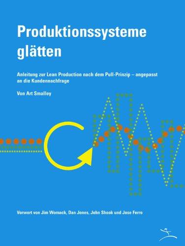 Produktionssysteme glätten: Anleitung zur Lean Production nach dem Pull-Prinzip - angepasst an die Kundennachfrage