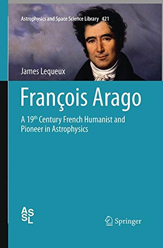 François Arago: A 19th Century French Humanist and Pioneer in Astrophysics (Astrophysics and Space Science Library)