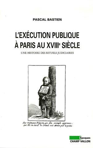 L'exécution publique à Paris au XVIIIe siècle : Une histoire des rituels judiciaires par Pascal Bastien