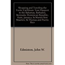 Shopping and Traveling the Exotic Caribbean: Your Passport to the Bahamas, Barbados, Bermuda, Dominican Republic, Haiti, Jamaica, St.Martin/Sint Maarten, St.Thomas and Puerto Rico