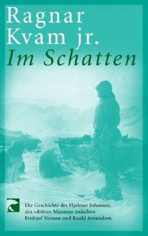 """Im Schatten: Die Geschichte des Hjalmar Johansen, des """"dritten Mannes"""" zwischen Fridtjof Nansen und Roald Amundsen"""