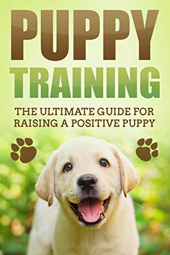 Puppy Training: The Ultimate Guide for Raising a Positive Puppy (Puppy Potty Training, Raising a Puppy, Crate Training, Positive Reinforcement) book cover