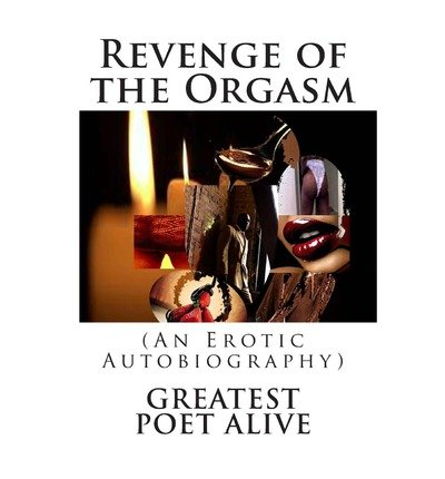 [(Revenge of the Orgasm: (An Erotic Autobiography))] [Author: Greatest Poet Alive] published on (April, 2013)