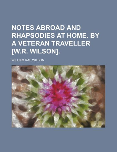 Notes abroad and rhapsodies at home. By a veteran traveller [W.R. Wilson].