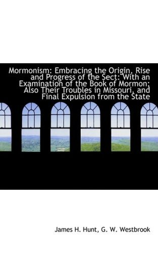 Mormonism: Embracing the Origin, Rise and Progress of the Sect: With an Examination of the Book of M by G. W. Westbrook James H. Hunt (2009-03-19)