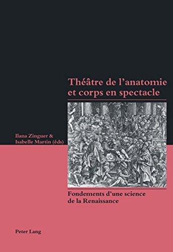Theatre De L'anatomie Et Corps En Spectacle: Fondements D'une Science De La Renaissance