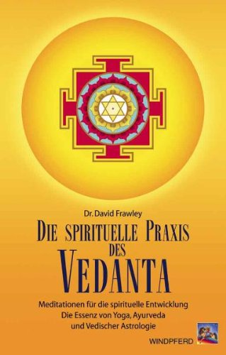 Die spirituelle Praxis des Vedanta: Meditationen für die innere Entwicklung. Selbsterkenntnis als Essenz von Yoga, Ayurveda und Vedischer Astrologie