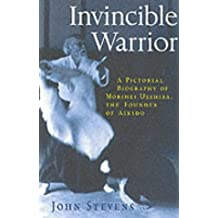 Invincible Warrior: Pictorial Biography of Morihei Ueshiba the Founder of Aikido (Pictorial Biography of Morihei Ueshiba, Founder of Aikido)
