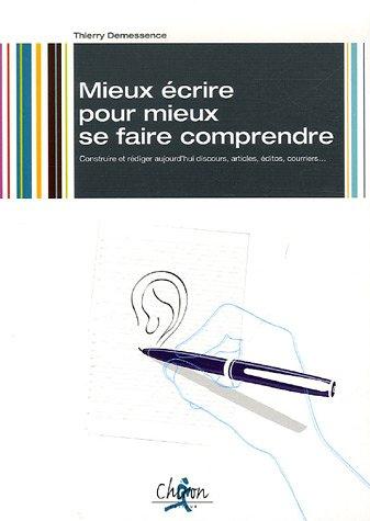 Mieux écrire pour mieux se faire comprendre : Construire et rédiger aujourd'hui discours, articles, éditos, courriers par Thierry Demessence