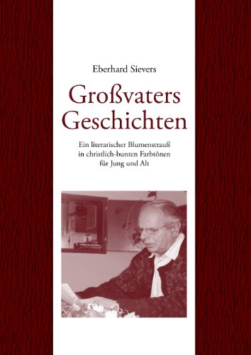 Großvaters Geschichten: Ein literarischer Blumenstrauß in christlich-bunten Farbtönen für Jung und Alt