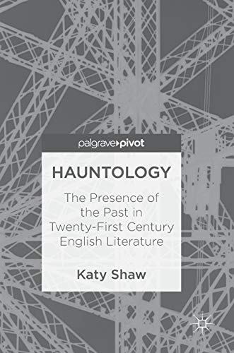 Hauntology: The Presence of the Past in Twenty-First Century English Literature
