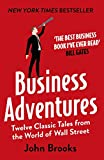 Business Adventures: Twelve Classic Tales from the World of Wall Street: The New York Times bestseller Bill Gates calls 'the best business book I've ever read'