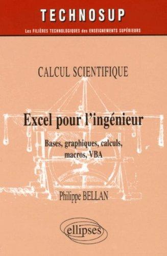 Calcul scientifique : Excel pour l'ingénieur : Bases, graphiques, calculs, macros, VBA par Philippe Bellan