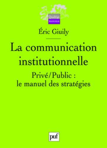 La communication institutionnelle : Privé/Public : le manuel des stratégies par Eric Giuily