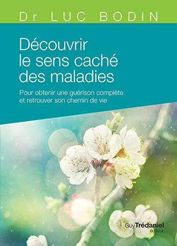 Découvrir le sens caché des maladies : Pour obtenir une guérison complète et retrouver son chemin de vie par Luc Bodin