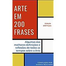 Arte em 200 Frases: Algumas das melhores reflexões e definições de todos os tempos sobre a Arte (Coleção 200 Frases Livro 9) (Portuguese Edition)