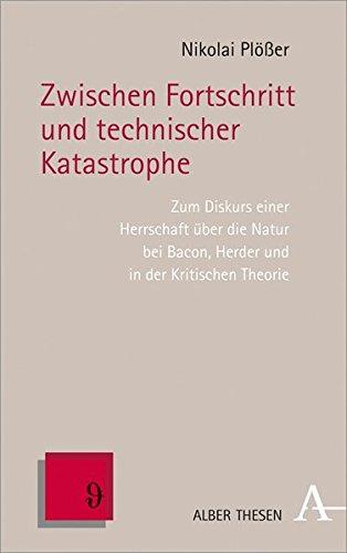 Zwischen Fortschritt und technischer Katastrophe: Zum Diskurs einer Herrschaft über die Natur bei Bacon, Herder und in der Kritischen Theorie (Alber Thesen Philosophie)