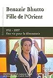 Fille de l'Orient Benazir Bhutto - 1953-2007 Une vie pour la démocratie
