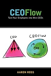 CEOFlow: Turn Your Employees Into Mini-CEOs by Aaron Ross (2010-02-12)