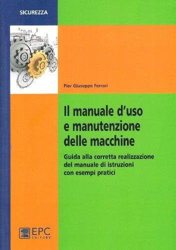 Il manuale d'uso e manutenzione delle macchine. Guida alla corretta realizzazione del manuale di istruzioni con esempi pratici
