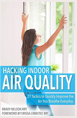Hacking Indoor Air Quality, 27 Tactics to Quickly Improve the Air You Breathe Everyday -