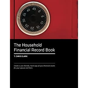 The Household Financial Record Book: Create a user-friendly, hard copy listing of your financial assets for your spouse and heirs. by T. Chris Clark (2013-11-15)