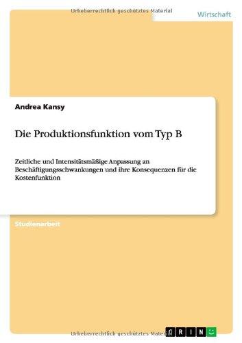 Die Produktionsfunktion vom Typ B: Zeitliche und Intensitätsmäßige Anpassung an Beschäftigungsschwankungen und ihre Konsequenzen für die Kostenfunktion