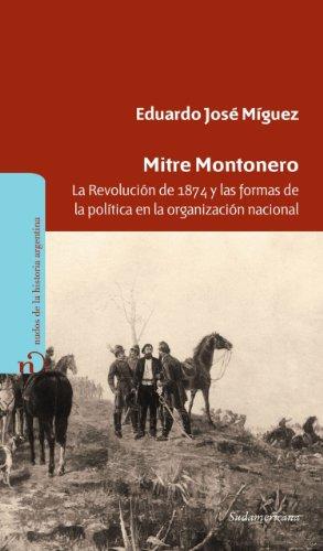 Mitre Montonero: La Revolución de 1874 y las formas de la política en la organización nacional por Eduardo Míguez