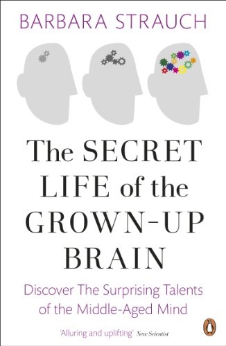 The Secret Life of the Grown-Up Brain: Discover The Surprising Talents of the Middle-Aged Mind -