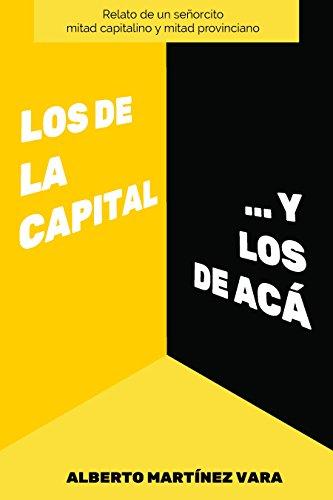 Los de la Capital ...y los de Acá: Relato de un señorcito mitad capitalino y mitad provinciano por Alberto Martínez Vara