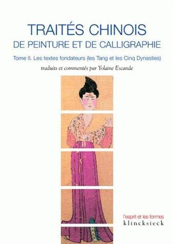 Traités chinois de peinture et de calligraphie : Tome 2, Les textes fondateurs (les Tang et les Cinq dynasties) par Yolaine Escande