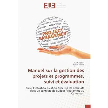 Manuel sur la gestion des projets et programmes, suivi et évaluation: Suivi, Évaluation, Gestion Axée sur les Résultats dans un contexte de Budget Programme au Cameroun