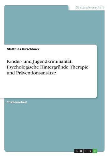 Kinder- und Jugendkriminalität. Psychologische Hintergründe, Therapie und Präventionsansätze
