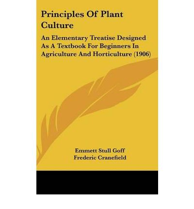 Principles of Plant Culture: An Elementary Treatise Designed as a Textbook for Beginners in Agriculture and Horticulture (1906) (Hardback) - Common par Foreword by Frederic Cranefield By (author) Emmett Stull Goff