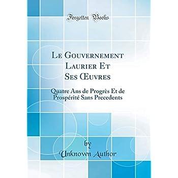Le Gouvernement Laurier Et Ses Oeuvres: Quatre ANS de Progrès Et de Prospérité Sans Precedents (Classic Reprint)