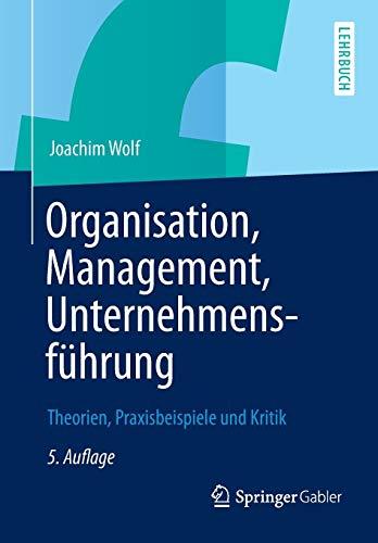 Organisation, Management, Unternehmensführung: Theorien, Praxisbeispiele und Kritik