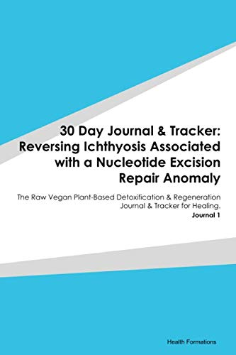 30 Day Journal & Tracker: Reversing Ichthyosis Associated with a Nucleotide Excision Repair Anomaly: The Raw Vegan Plant-Based Detoxification & Regeneration Journal & Tracker for Healing. Journal 1