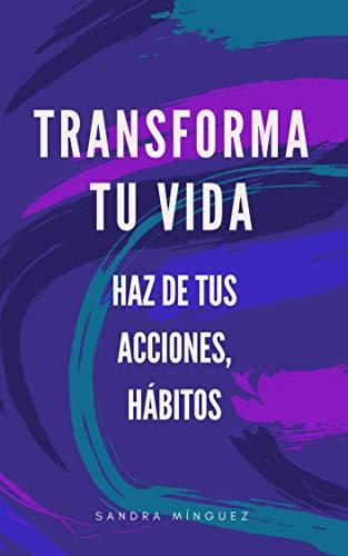 TRANSFORMA TU VIDA. HAZ DE TUS ACCIONES, HÁBITOS