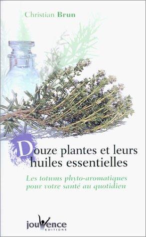 Douze plantes et leurs huiles essentielles : Les totums phyto-aromatiques pour votre santé au quotidien par Christian Brun