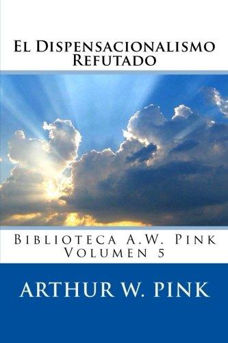 El Dispensacionalismo Refutado: Volume 5 (Biblioteca A.W. Pink)
