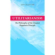 Utilitarianism – The Philosophy of the Greatest Happiness Principle: What Is Utilitarianism (General Remarks), Proof of the Greatest-happiness Principle, ... of Utilitarianism (English Edition)