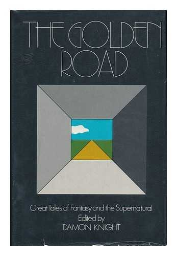 The Golden Road; Great Tales of Fantasy and the Supernatural. Edited by Damon Knight