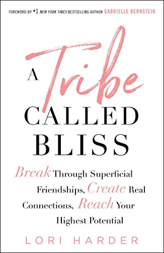 A Tribe Called Bliss: Break Through Superficial Friendships, Create Real...