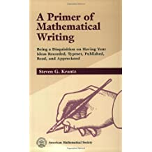 A Primer of Mathematical Writing: Being a Disquisition on Having Your Ideas Recorded, Typeset, Published, Read & Appreciated by Steven G. Krantz (1996) Paperback